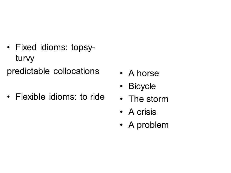 Fixed idioms: topsy- turvy predictable collocations Flexible idioms: to ride A horse Bicycle The storm A crisis A problem