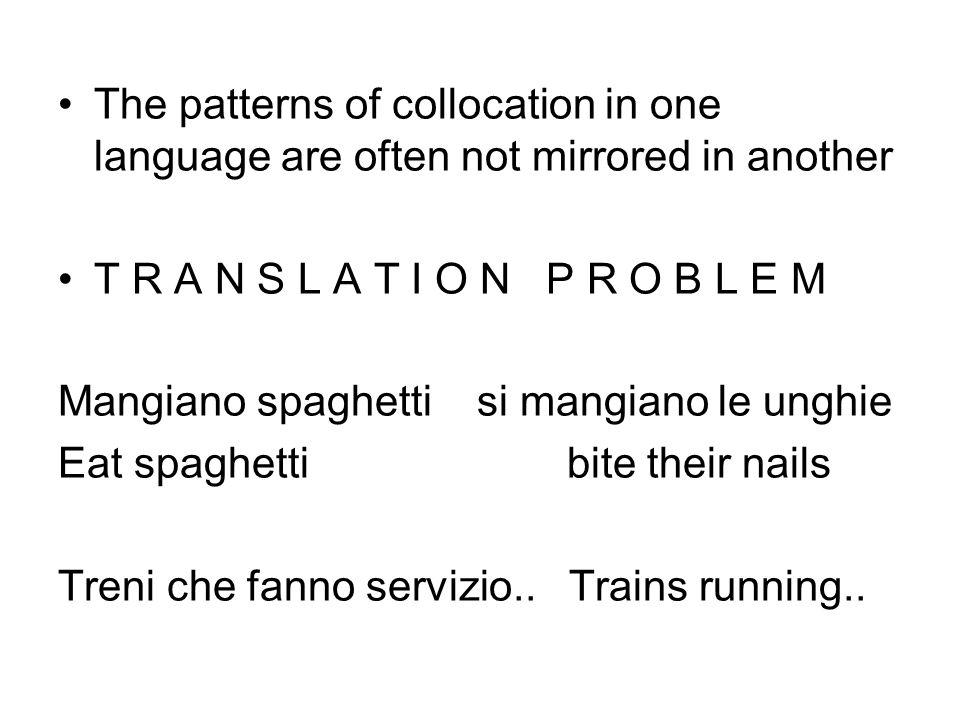 The patterns of collocation in one language are often not mirrored in another T R A N S L A T I O N P R O B L E M Mangiano spaghetti si mangiano le un