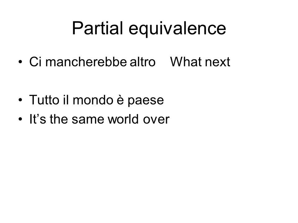 Partial equivalence Ci mancherebbe altro What next Tutto il mondo è paese Its the same world over