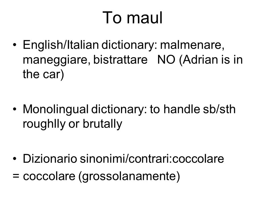 To maul English/Italian dictionary: malmenare, maneggiare, bistrattare NO (Adrian is in the car) Monolingual dictionary: to handle sb/sth roughlly or