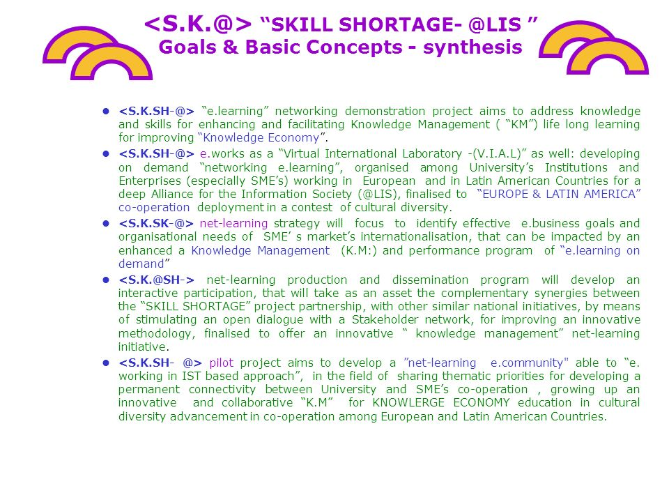 SKILL SHORTAGE @LIS DEMONSTRATION MODEL of Networking e.Learning and Cultural Diversity among European and Latin American Countries The SKILL SHORTAGE Pilot Project for the @LIS CALL is proposed by : LRE/EGO-CreaNET -University of Florence -ITALY – http://www.chim1.unifi.it/group/education/index.htm- http://www.edscuola.com/lre.html APPLICAT :http://www.unifi.it http://www.chim1.unifi.it/group/education/index.htmhttp://www.edscuola.com/lre.html TUSCANY REGION DEPARTMENT OF ECONOMIC DEVELOPMENT AND INTERNATIONAL RELATIONSHIPS Director: Dr.Simone Sorbi Head of the department : Ing.
