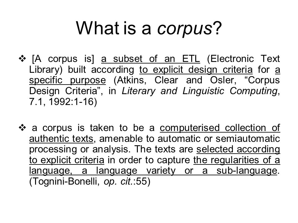 What is a corpus? [A corpus is] a subset of an ETL (Electronic Text Library) built according to explicit design criteria for a specific purpose (Atkin