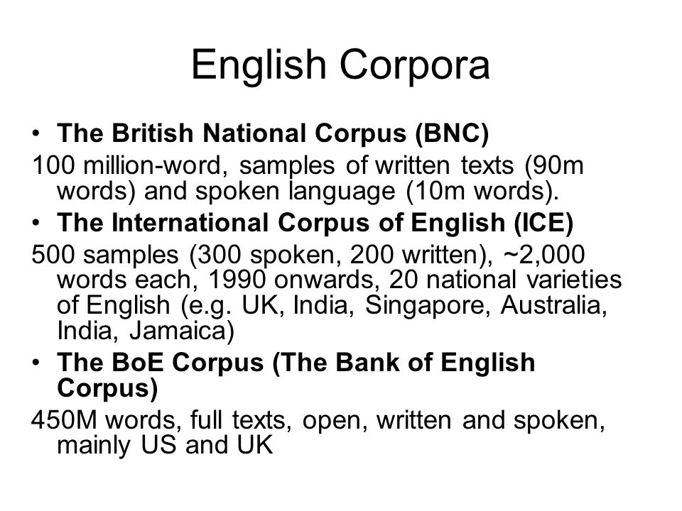 English Corpora The British National Corpus (BNC) 100 million-word, samples of written texts (90m words) and spoken language (10m words). The Internat