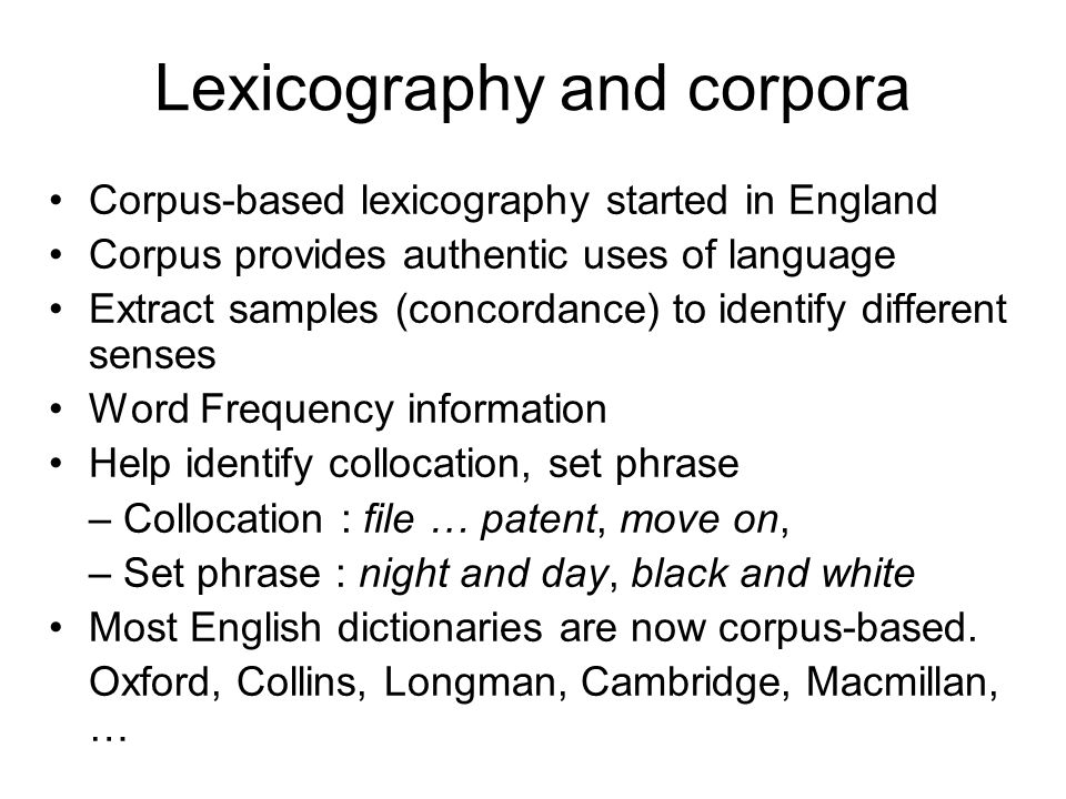 Lexicography and corpora Corpus-based lexicography started in England Corpus provides authentic uses of language Extract samples (concordance) to iden