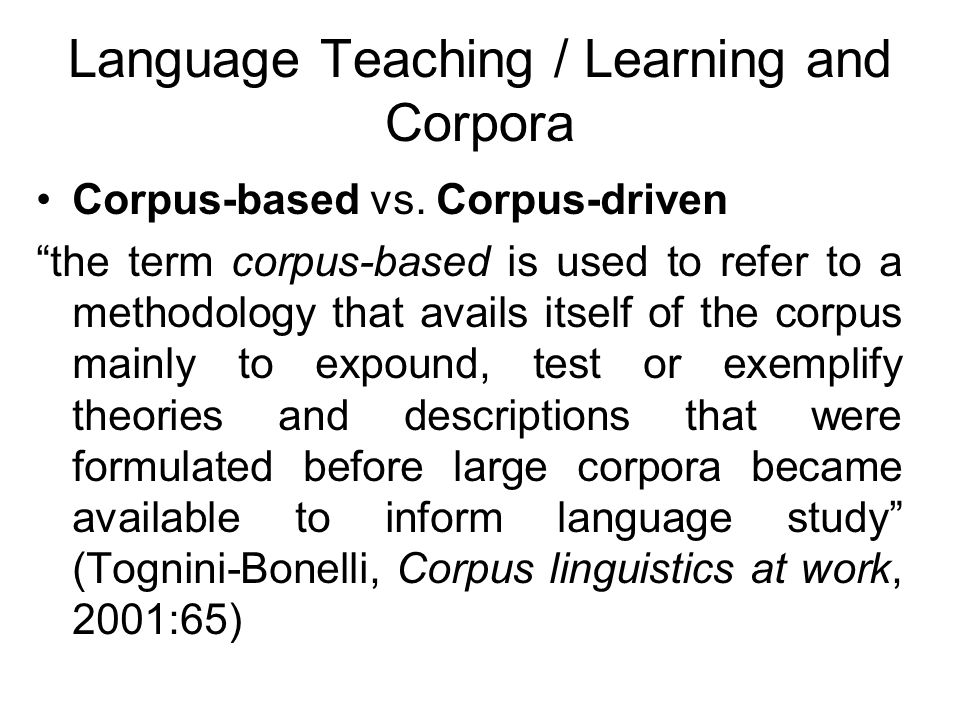Language Teaching / Learning and Corpora Corpus-based vs. Corpus-driven the term corpus-based is used to refer to a methodology that avails itself of