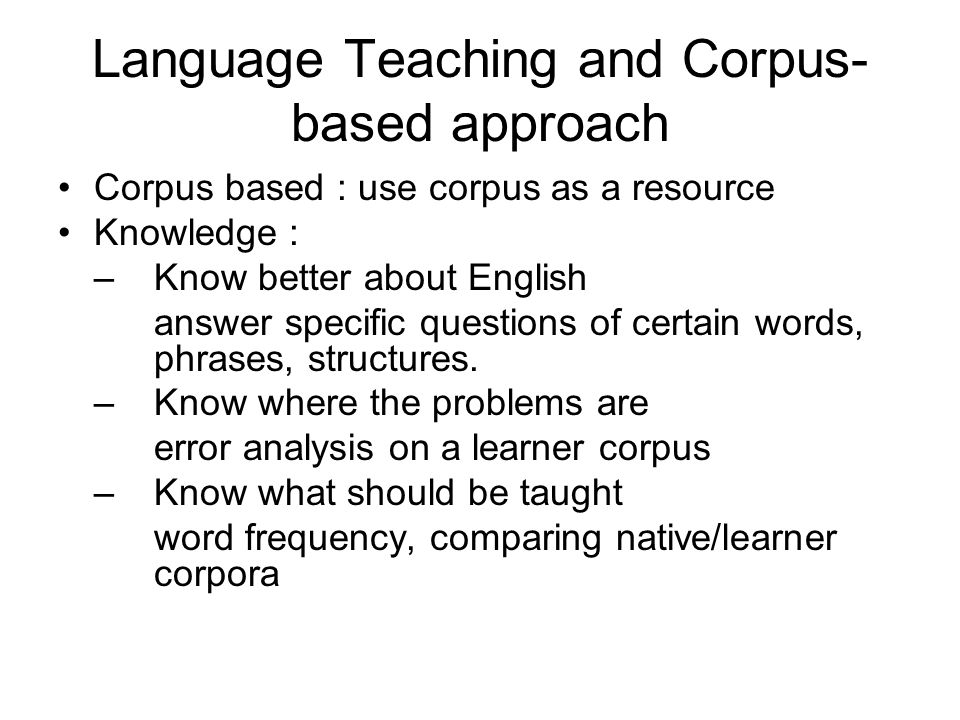 Language Teaching and Corpus- based approach Corpus based : use corpus as a resource Knowledge : –Know better about English answer specific questions