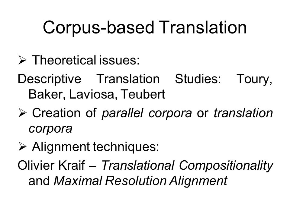 Corpus-based Translation Theoretical issues: Descriptive Translation Studies: Toury, Baker, Laviosa, Teubert Creation of parallel corpora or translati