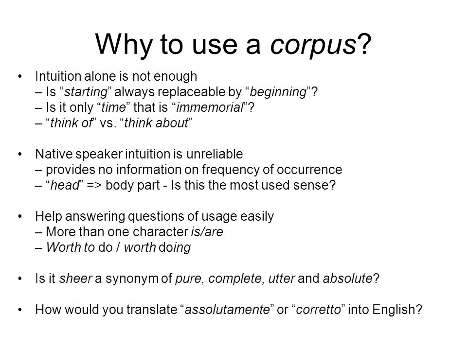 Why to use a corpus? Intuition alone is not enough – Is starting always replaceable by beginning? – Is it only time that is immemorial? – think of vs.