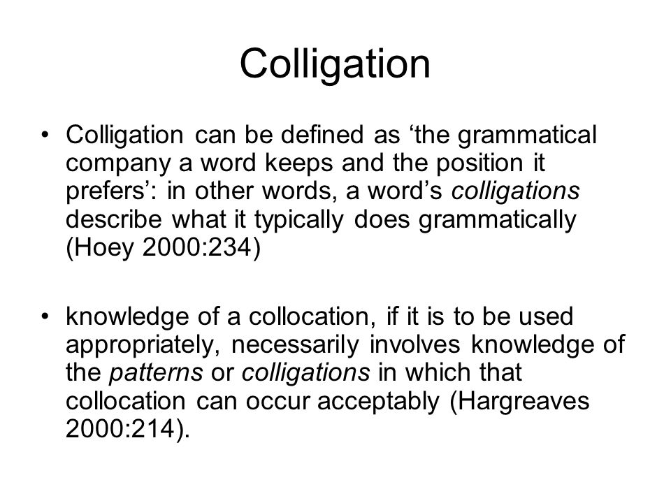 Colligation Colligation can be defined as the grammatical company a word keeps and the position it prefers: in other words, a words colligations descr