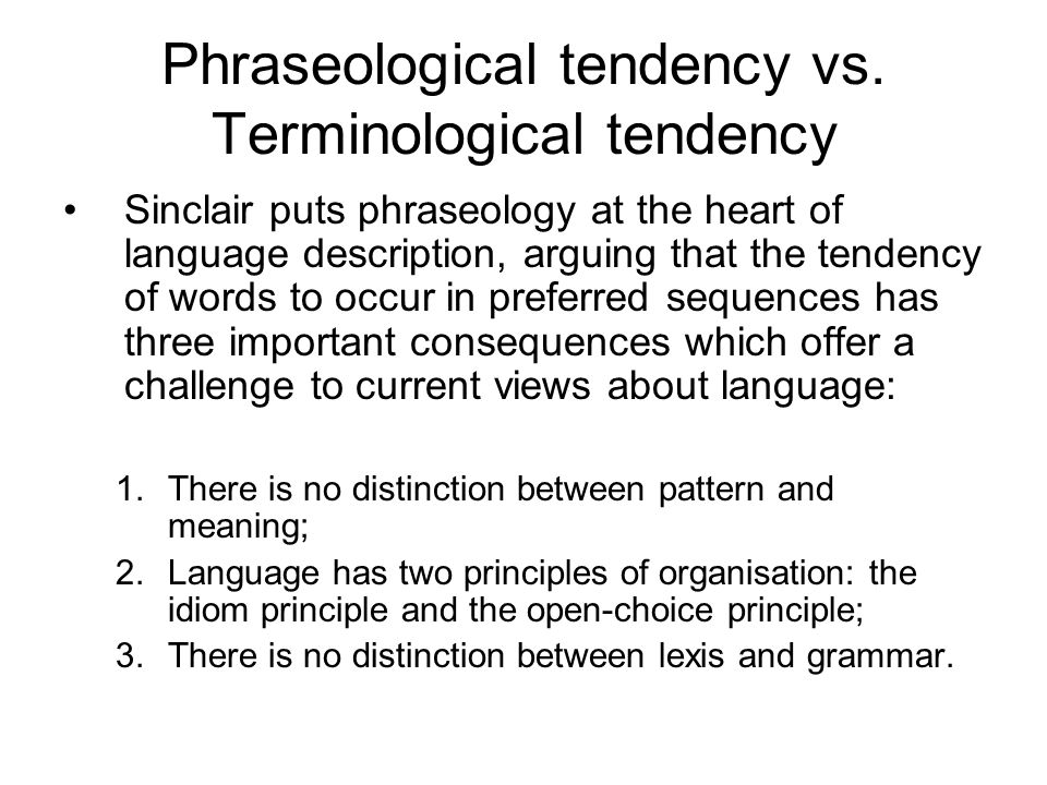 Phraseological tendency vs. Terminological tendency Sinclair puts phraseology at the heart of language description, arguing that the tendency of words