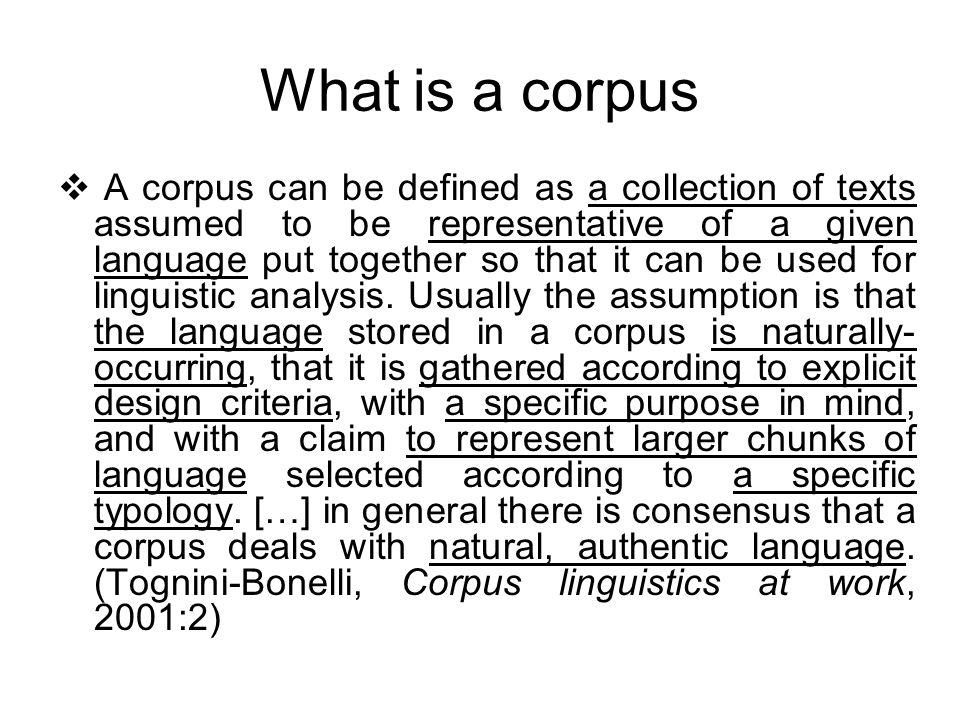 What is a corpus A corpus can be defined as a collection of texts assumed to be representative of a given language put together so that it can be used