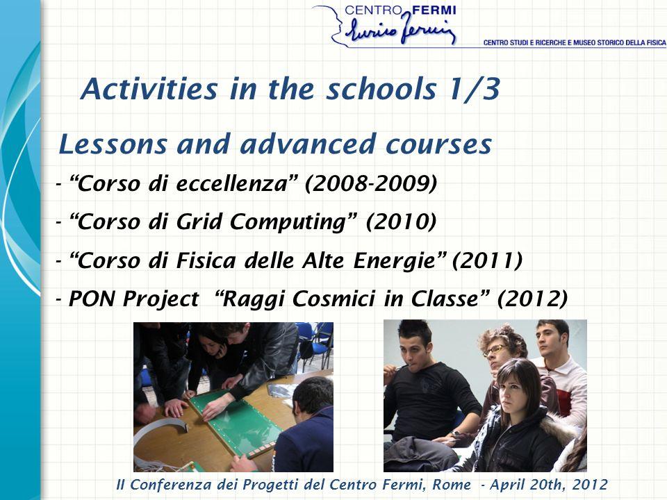 - Corso di eccellenza (2008-2009) - Corso di Grid Computing (2010) - Corso di Fisica delle Alte Energie (2011) - PON Project Raggi Cosmici in Classe (2012) Lessons and advanced courses Activities in the schools 1/3 II Conferenza dei Progetti del Centro Fermi, Rome - April 20th, 2012
