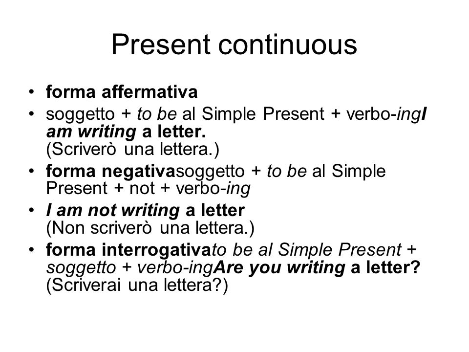 Present continuous forma affermativa soggetto + to be al Simple Present + verbo-ingI am writing a letter.