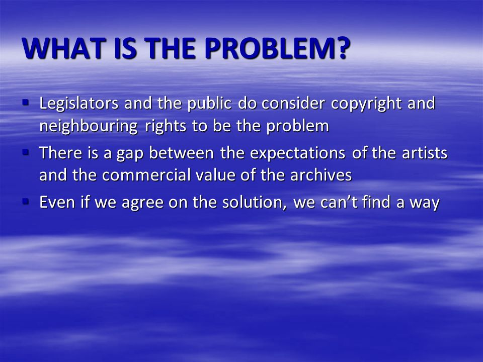 WHAT IS THE PROBLEM? Legislators and the public do consider copyright and neighbouring rights to be the problem Legislators and the public do consider