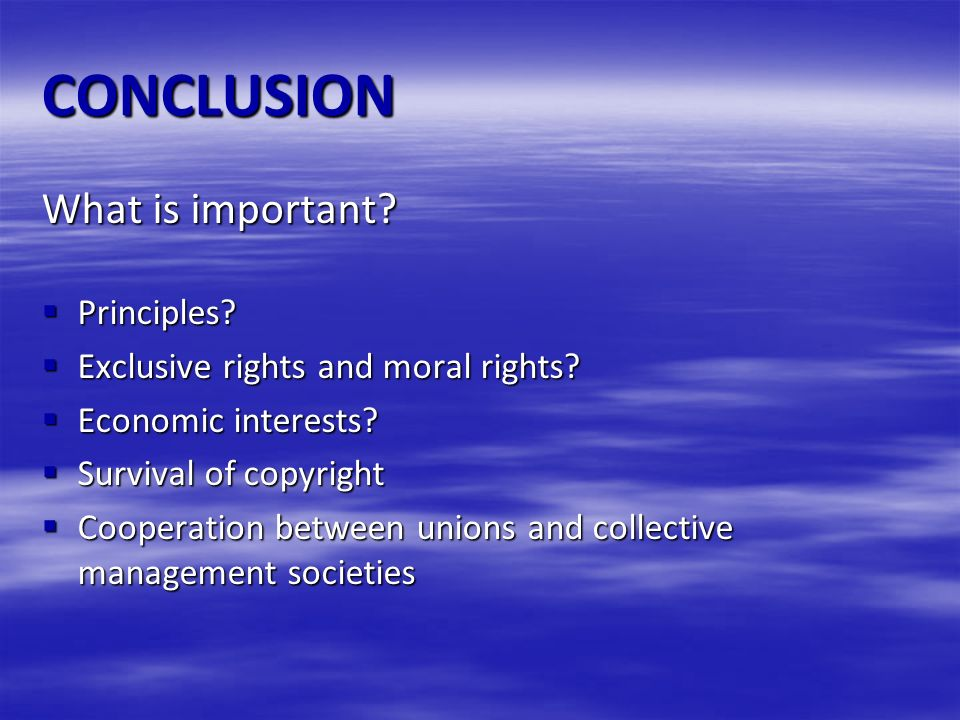 CONCLUSION What is important? Principles? Principles? Exclusive rights and moral rights? Exclusive rights and moral rights? Economic interests? Econom