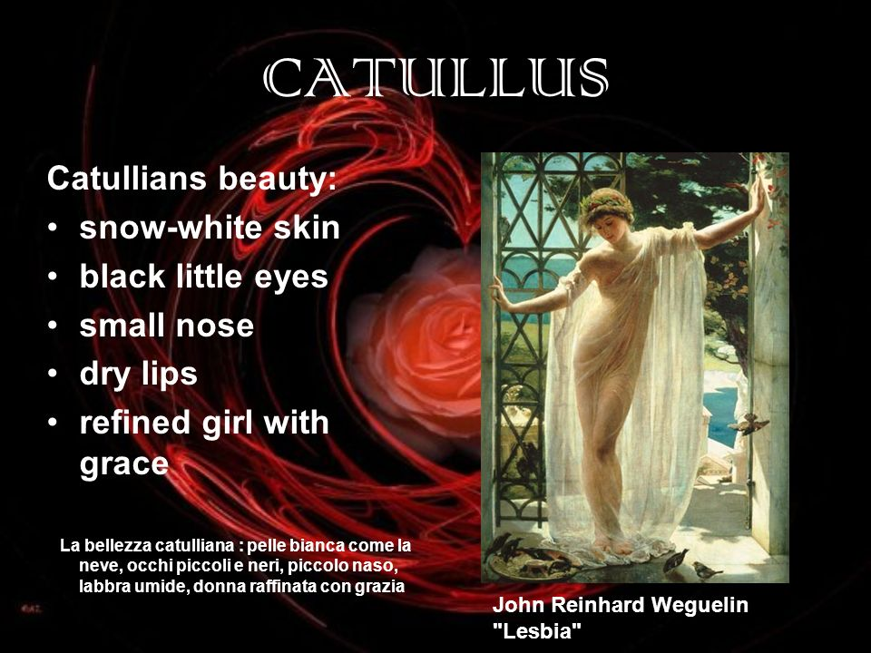 CATULLUS Catullians beauty: snow-white skin black little eyes small nose dry lips refined girl with grace La bellezza catulliana : pelle bianca come l