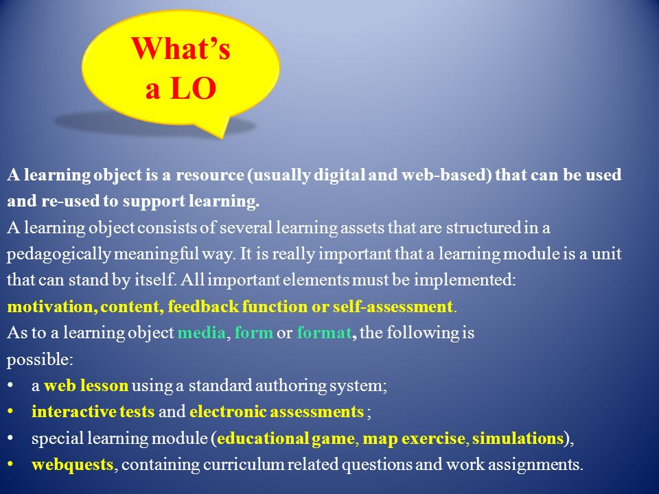 A learning object is a resource (usually digital and web-based) that can be used and re-used to support learning. A learning object consists of severa