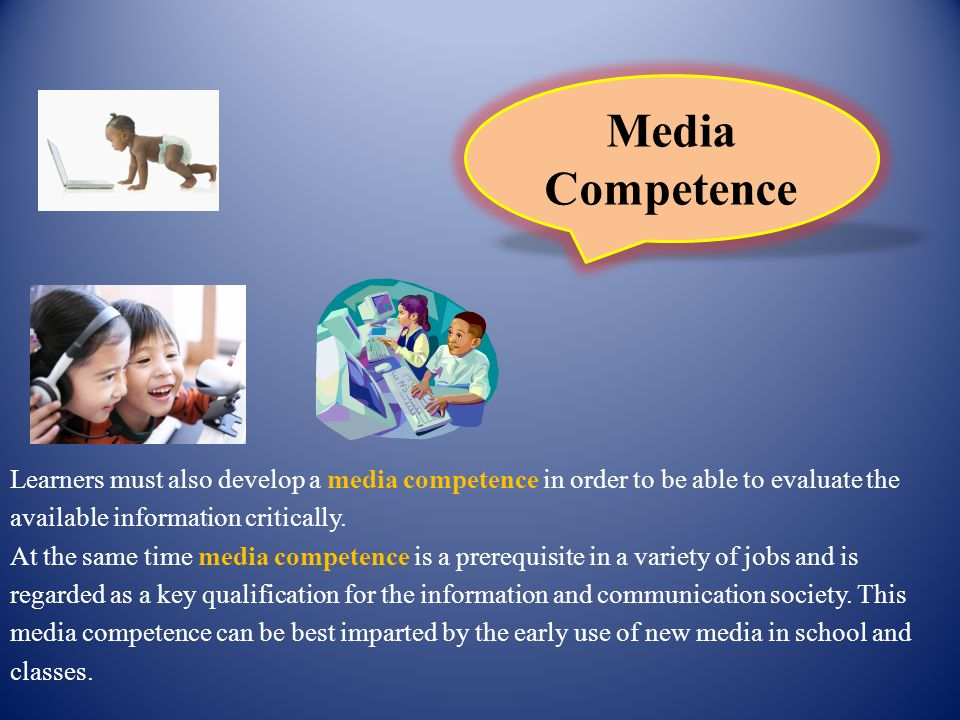 Learners must also develop a media competence in order to be able to evaluate the available information critically. At the same time media competence