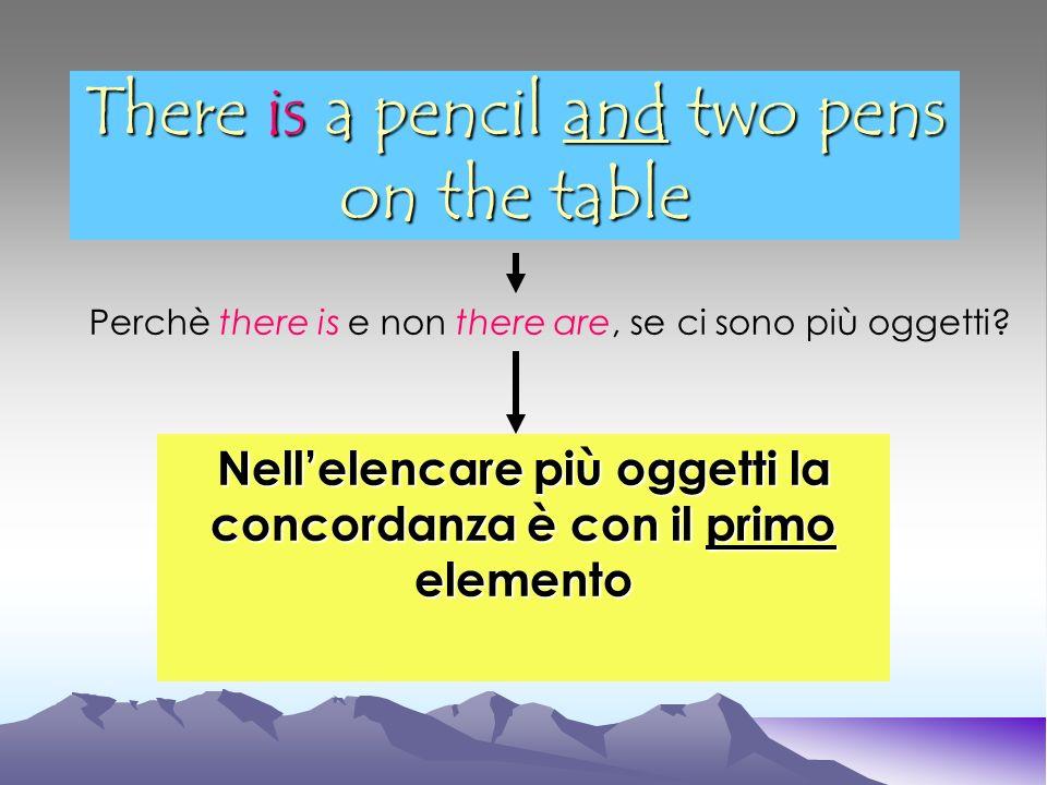 There is a pencil and two pens on the table Nellelencare più oggetti la concordanza è con il primo elemento Perchè there is e non there are, se ci son