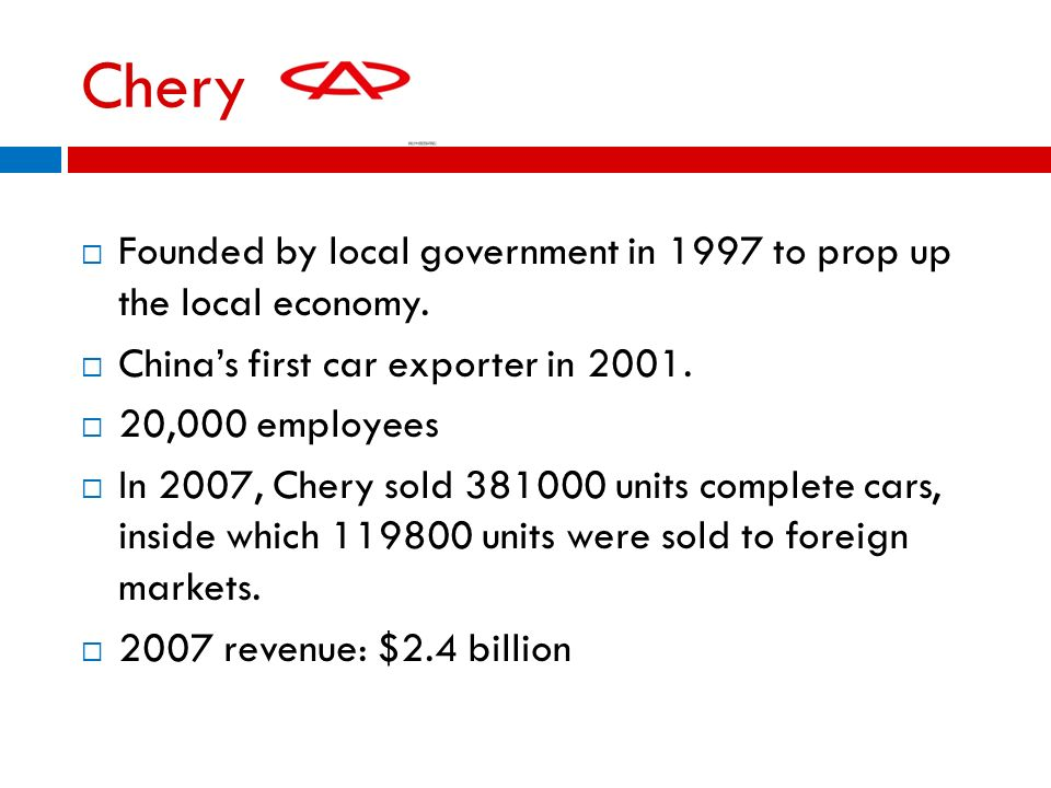 Chery Founded by local government in 1997 to prop up the local economy. Chinas first car exporter in 2001. 20,000 employees In 2007, Chery sold 381000