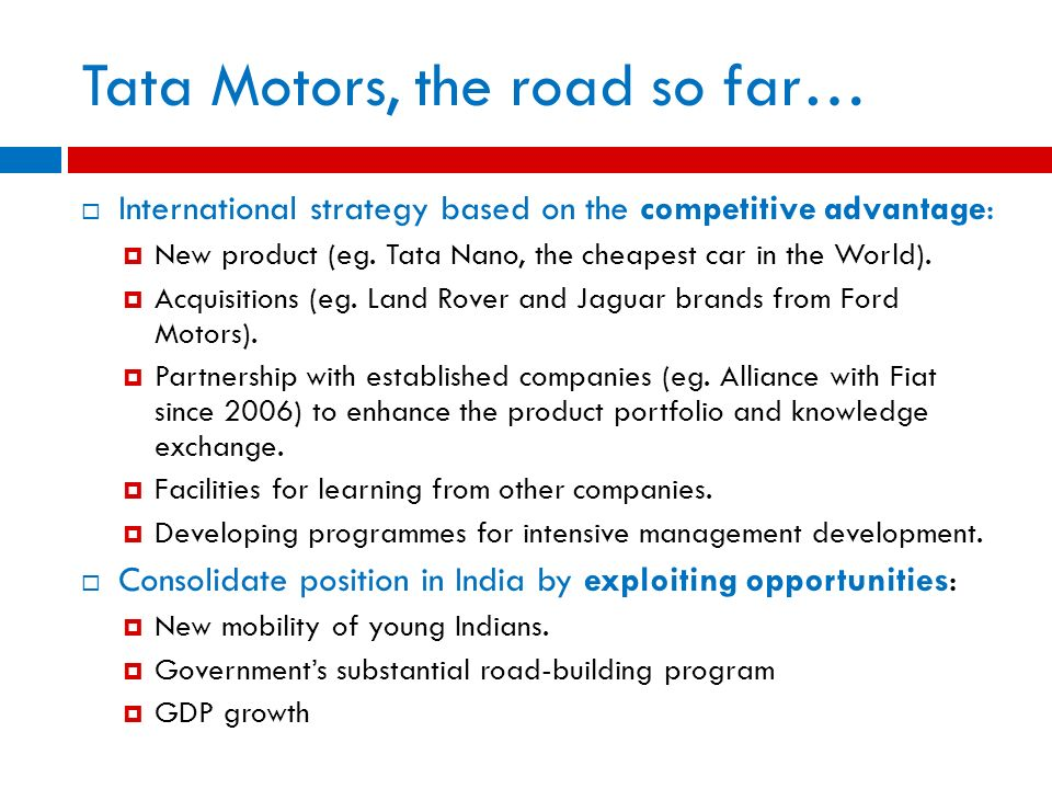 International strategy based on the competitive advantage: New product (eg. Tata Nano, the cheapest car in the World). Acquisitions (eg. Land Rover an