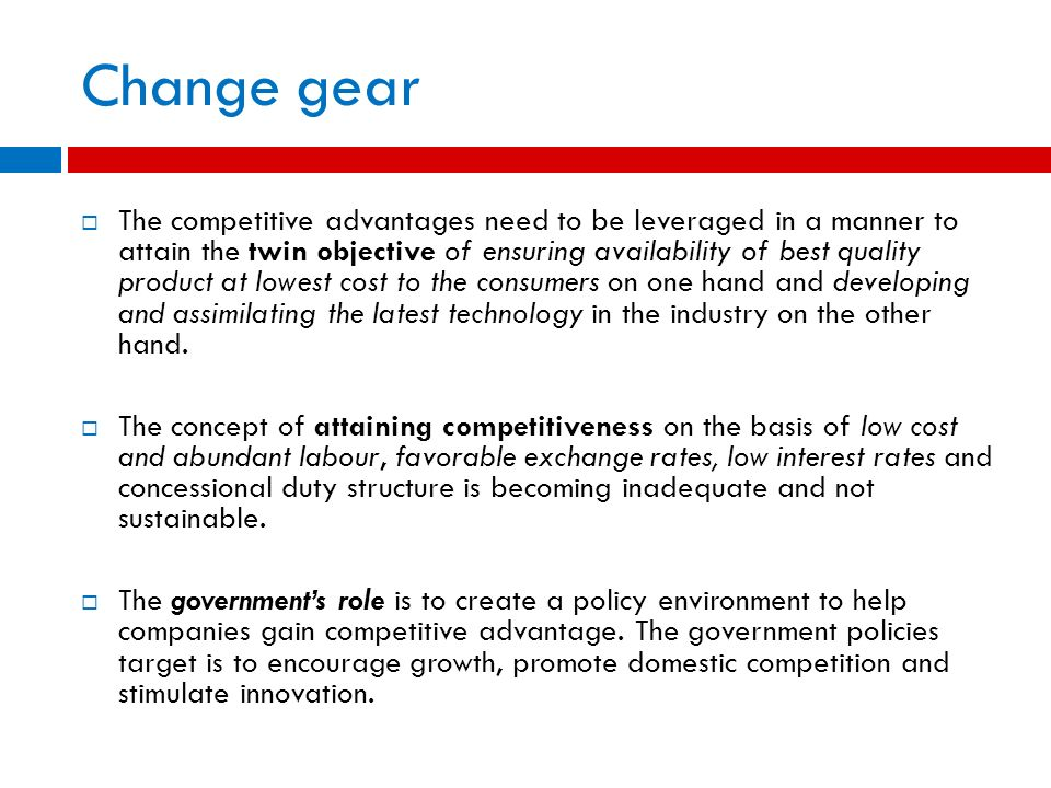 Change gear The competitive advantages need to be leveraged in a manner to attain the twin objective of ensuring availability of best quality product