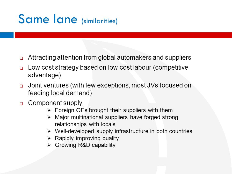 Same lane (similarities) Attracting attention from global automakers and suppliers Low cost strategy based on low cost labour (competitive advantage)