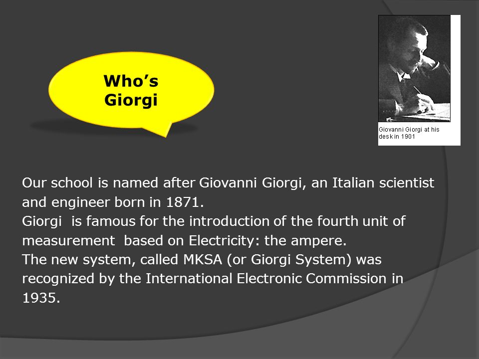 Our school is named after Giovanni Giorgi, an Italian scientist and engineer born in 1871.