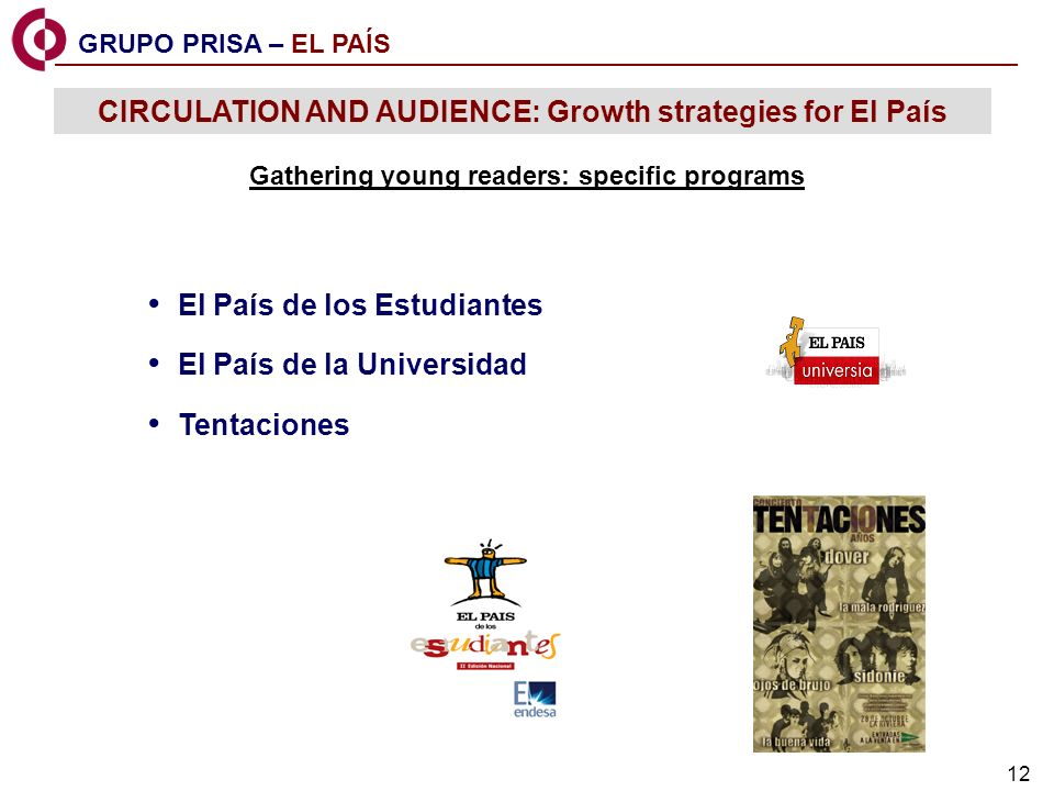 12 Gathering young readers: specific programs El País de los Estudiantes El País de la Universidad Tentaciones GRUPO PRISA – EL PAÍS CIRCULATION AND AUDIENCE: Growth strategies for El País