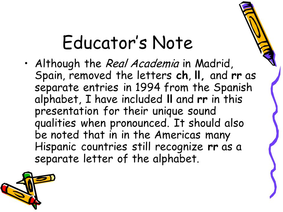 Educators Note Although the Real Academia in Madrid, Spain, removed the letters ch, ll, and rr as separate entries in 1994 from the Spanish alphabet,