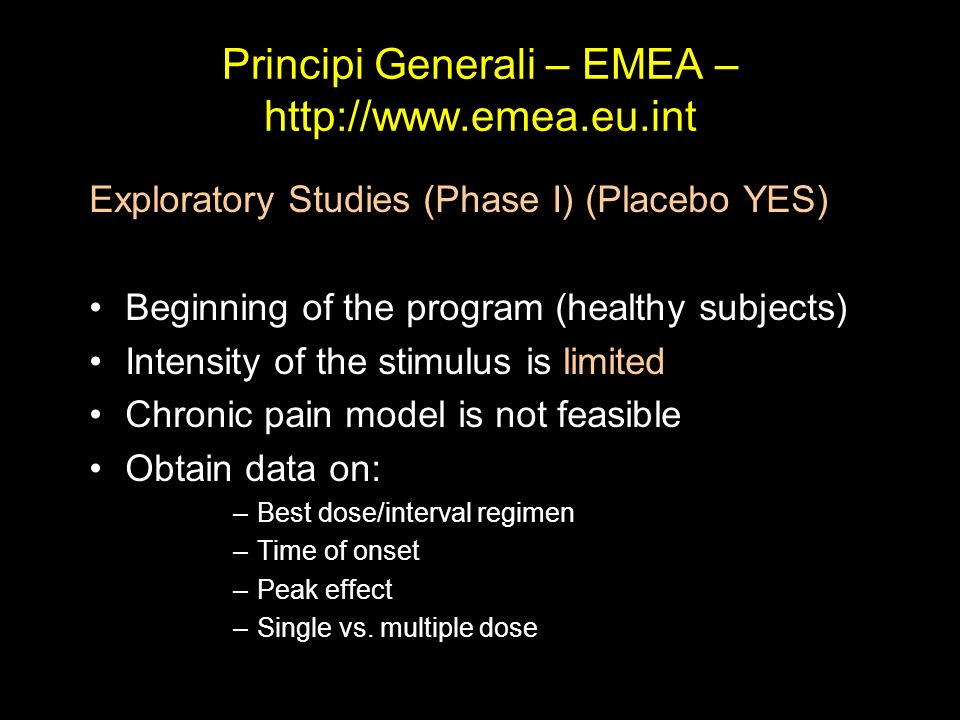Principi Generali – EMEA – http://www.emea.eu.int Exploratory Studies (Phase I) (Placebo YES) Beginning of the program (healthy subjects) Intensity of
