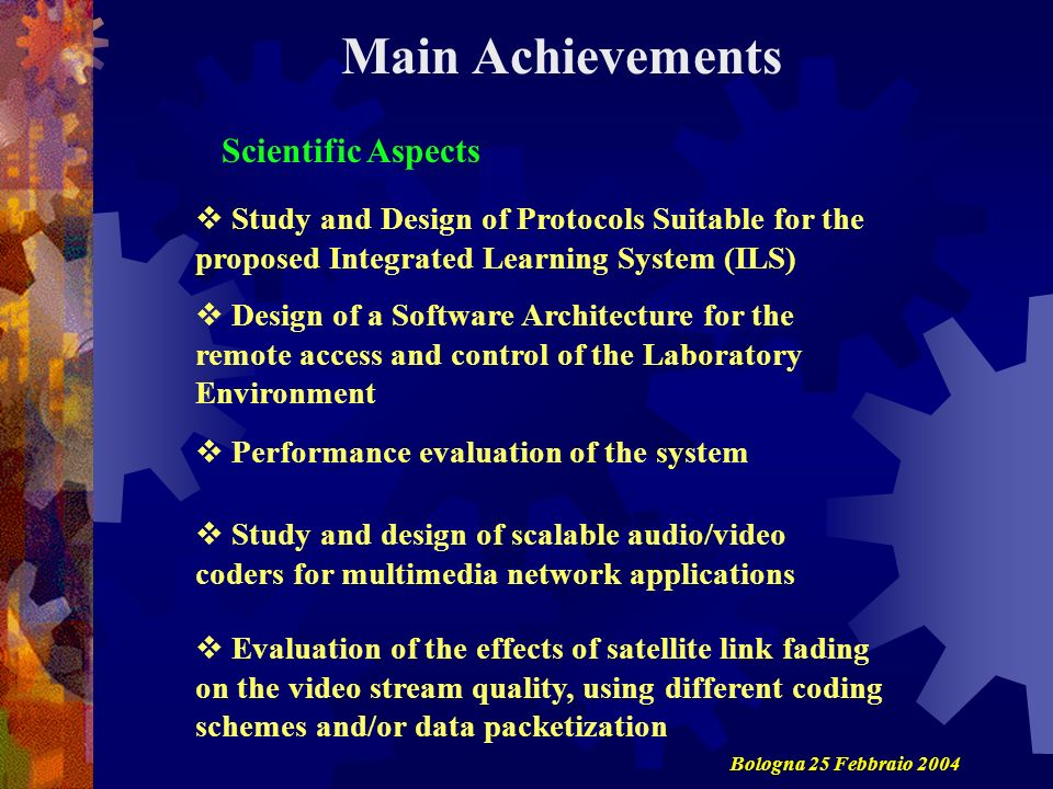 Scientific Aspects Main Achievements Study and Design of Protocols Suitable for the proposed Integrated Learning System (ILS) Design of a Software Architecture for the remote access and control of the Laboratory Environment Performance evaluation of the system Study and design of scalable audio/video coders for multimedia network applications Evaluation of the effects of satellite link fading on the video stream quality, using different coding schemes and/or data packetization Bologna 25 Febbraio 2004