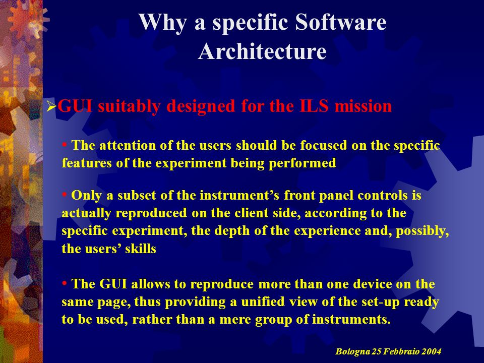 Why a specific Software Architecture The attention of the users should be focused on the specific features of the experiment being performed Only a subset of the instruments front panel controls is actually reproduced on the client side, according to the specific experiment, the depth of the experience and, possibly, the users skills The GUI allows to reproduce more than one device on the same page, thus providing a unified view of the set-up ready to be used, rather than a mere group of instruments.