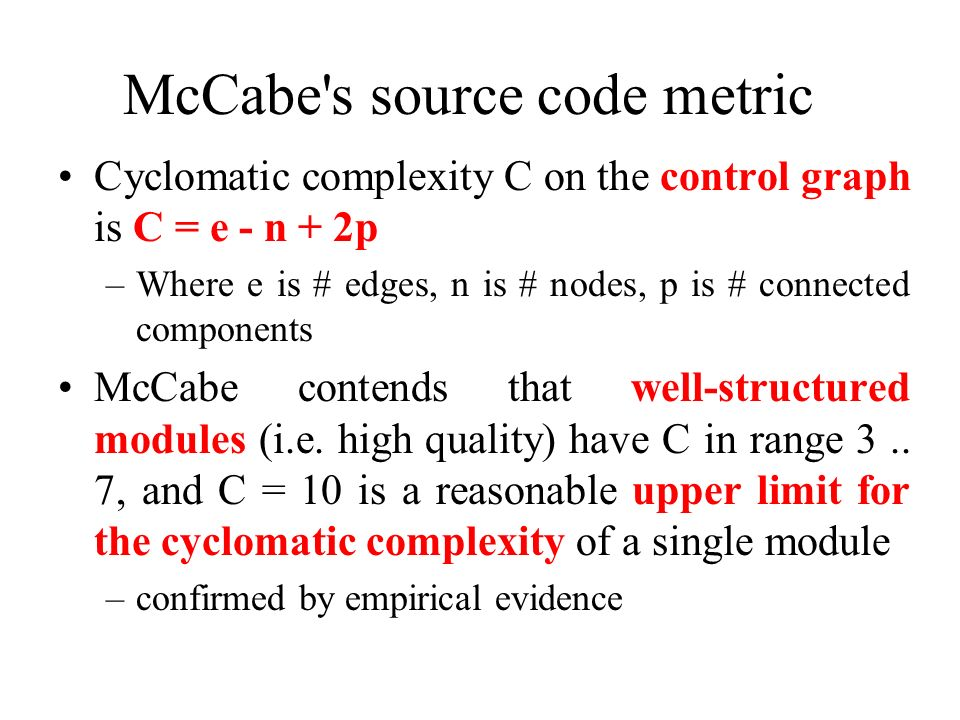 McCabe's source code metric Cyclomatic complexity C on the control graph is C = e - n + 2p –Where e is # edges, n is # nodes, p is # connected compone