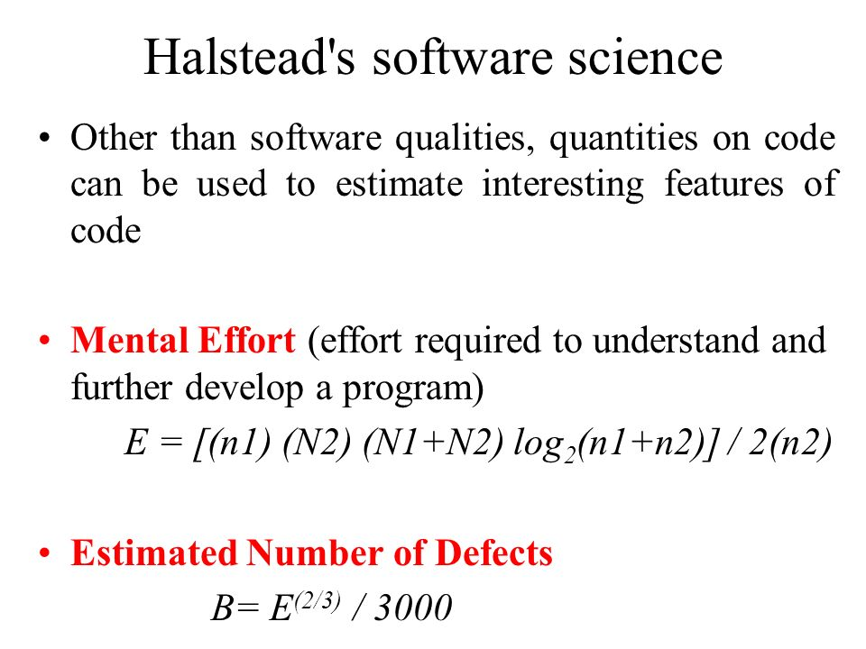 Halstead's software science Other than software qualities, quantities on code can be used to estimate interesting features of code Mental Effort (effo