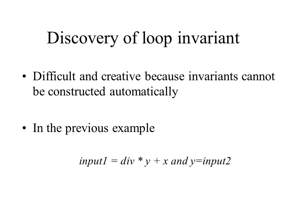 Discovery of loop invariant Difficult and creative because invariants cannot be constructed automatically In the previous example input1 = div * y + x
