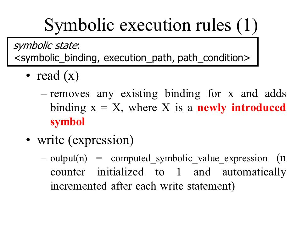 Symbolic execution rules (1) read (x) –removes any existing binding for x and adds binding x = X, where X is a newly introduced symbol write (expressi