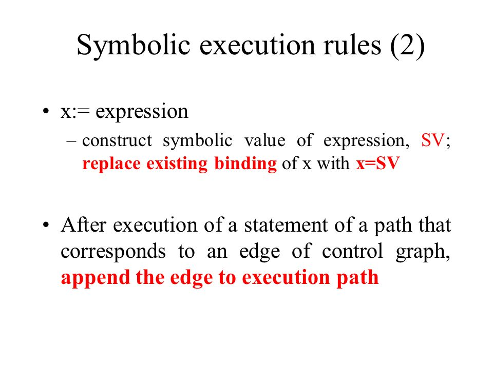 Symbolic execution rules (2) x:= expression –construct symbolic value of expression, SV; replace existing binding of x with x=SV After execution of a