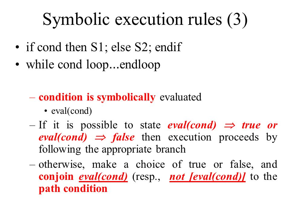 Symbolic execution rules (3) if cond then S1; else S2; endif while cond loop … endloop –condition is symbolically evaluated eval(cond) –If it is possi