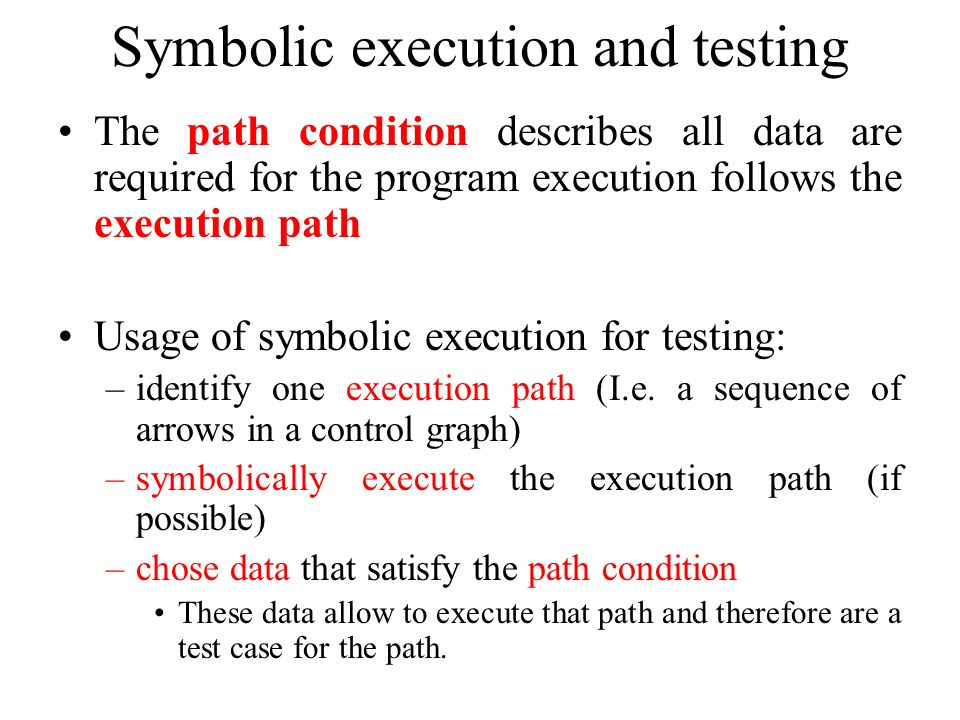 Symbolic execution and testing The path condition describes all data are required for the program execution follows the execution path Usage of symbol