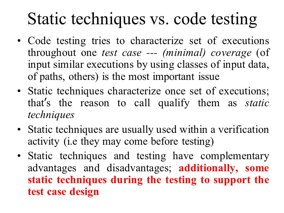 Static techniques vs. code testing Code testing tries to characterize set of executions throughout one test case --- (minimal) coverage (of input simi