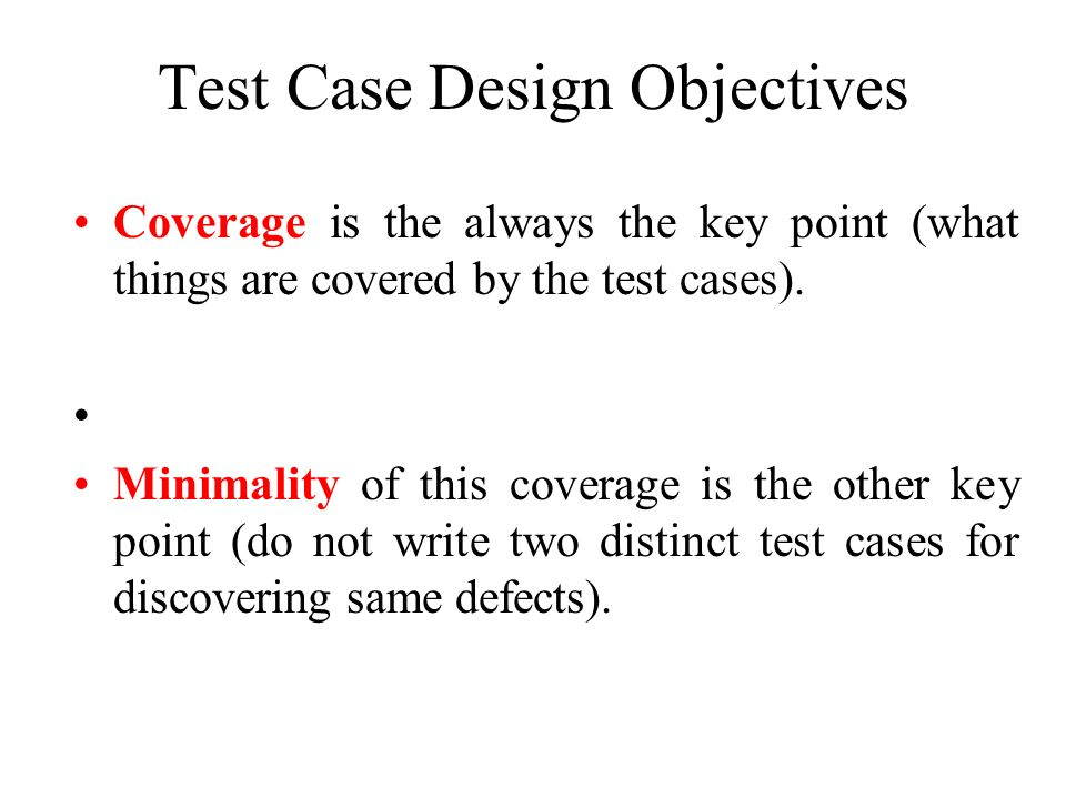 Test Case Design Objectives Coverage is the always the key point (what things are covered by the test cases). Minimality of this coverage is the other