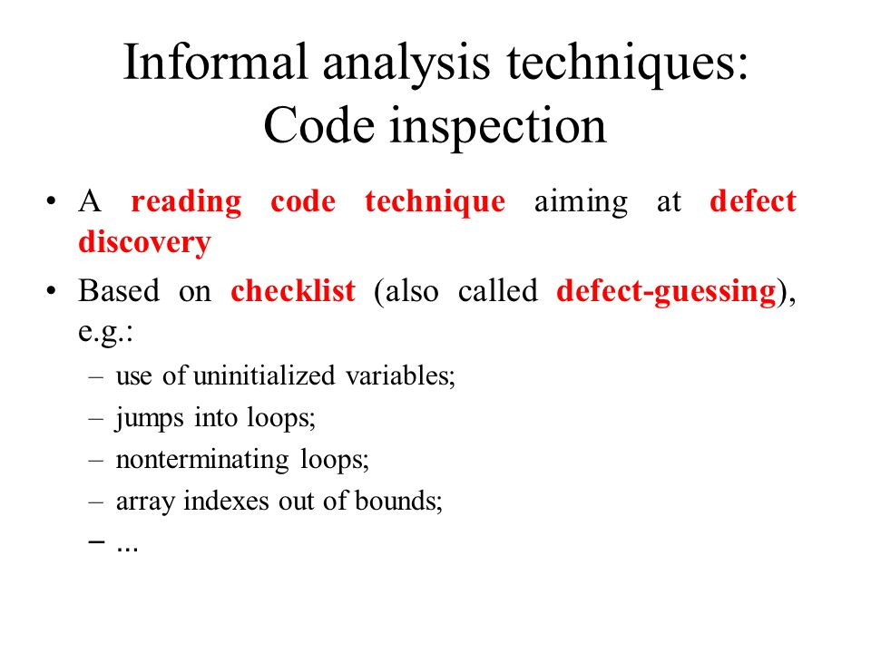 Informal analysis techniques: Code inspection A reading code technique aiming at defect discovery Based on checklist (also called defect-guessing), e.