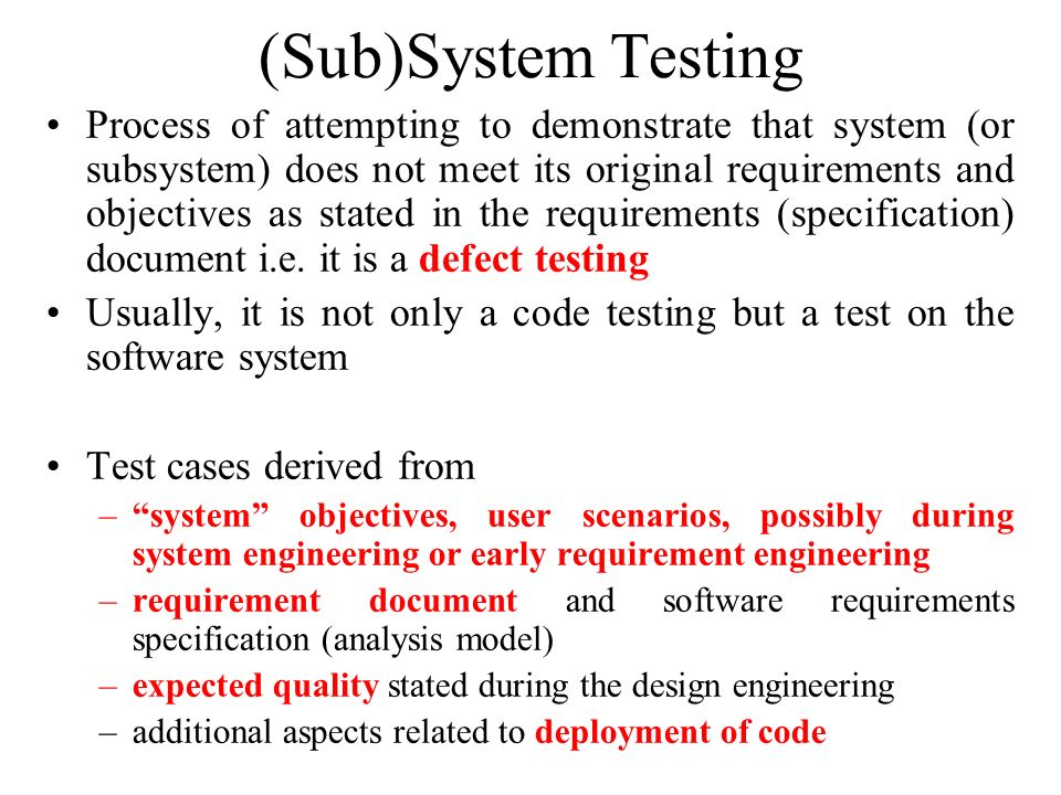 (Sub)System Testing Process of attempting to demonstrate that system (or subsystem) does not meet its original requirements and objectives as stated i