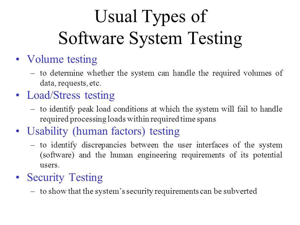 Usual Types of Software System Testing Volume testing –to determine whether the system can handle the required volumes of data, requests, etc. Load/St