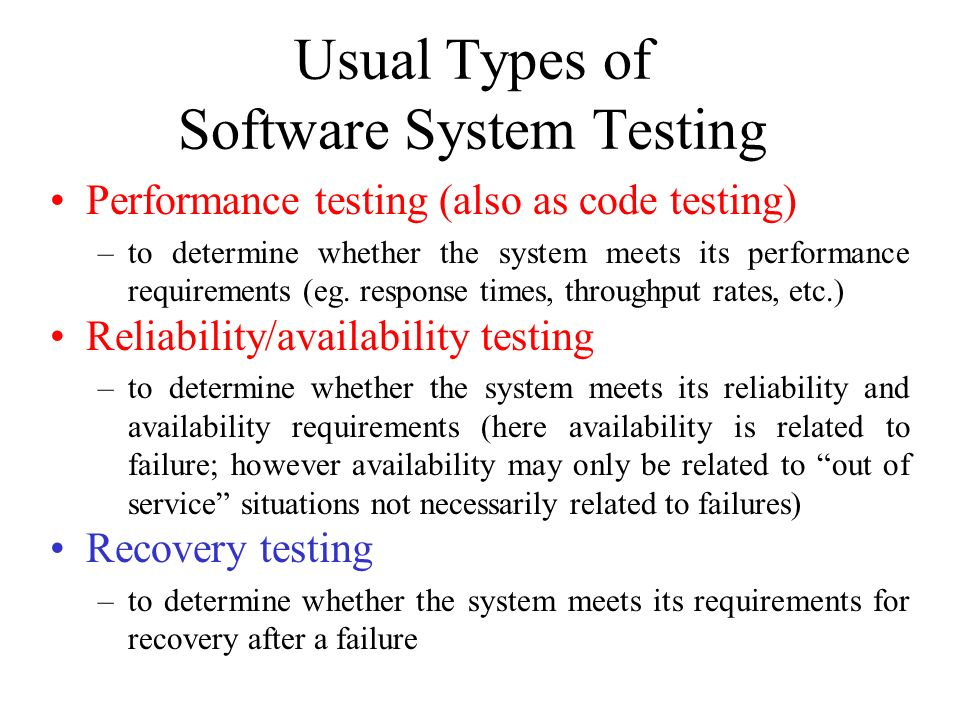 Usual Types of Software System Testing Performance testing (also as code testing) –to determine whether the system meets its performance requirements