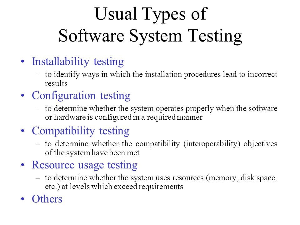 Usual Types of Software System Testing Installability testing –to identify ways in which the installation procedures lead to incorrect results Configu