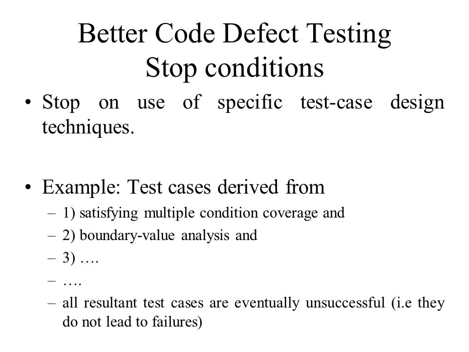 Better Code Defect Testing Stop conditions Stop on use of specific test-case design techniques. Example: Test cases derived from –1) satisfying multip