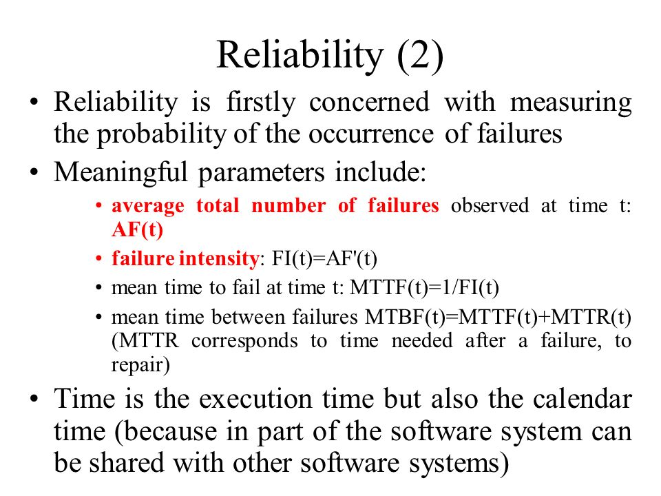 Reliability (2) Reliability is firstly concerned with measuring the probability of the occurrence of failures Meaningful parameters include: average t