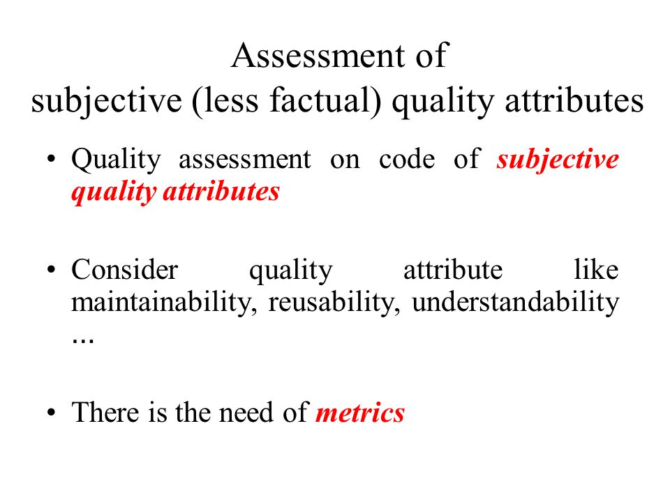 Assessment of subjective (less factual) quality attributes Quality assessment on code of subjective quality attributes Consider quality attribute like